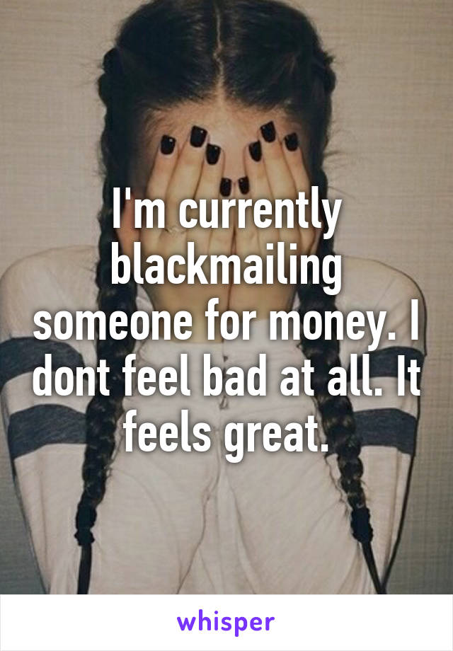 I'm currently blackmailing someone for money. I dont feel bad at all. It feels great.