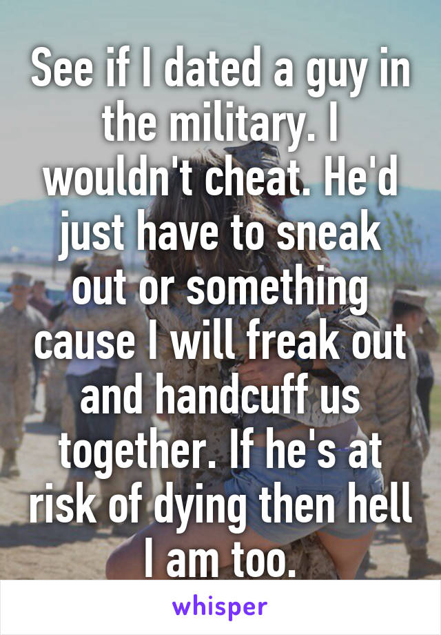 See if I dated a guy in the military. I wouldn't cheat. He'd just have to sneak out or something cause I will freak out and handcuff us together. If he's at risk of dying then hell I am too.