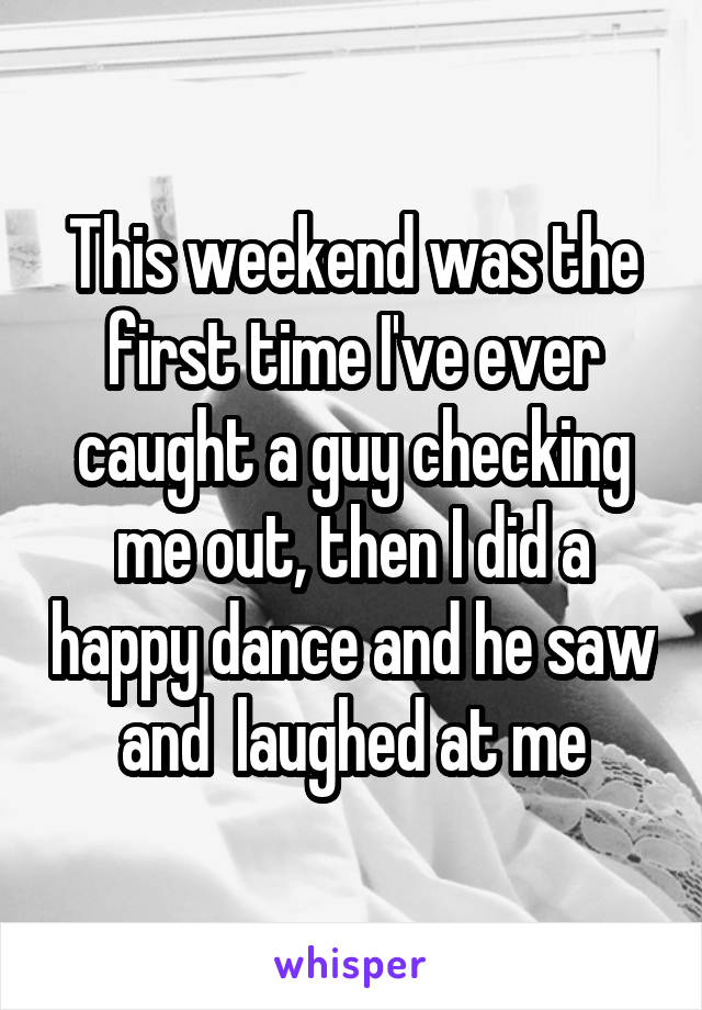 This weekend was the first time I've ever caught a guy checking me out, then I did a happy dance and he saw and  laughed at me