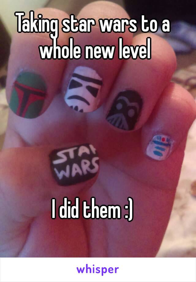 Taking star wars to a whole new level      I did them :)