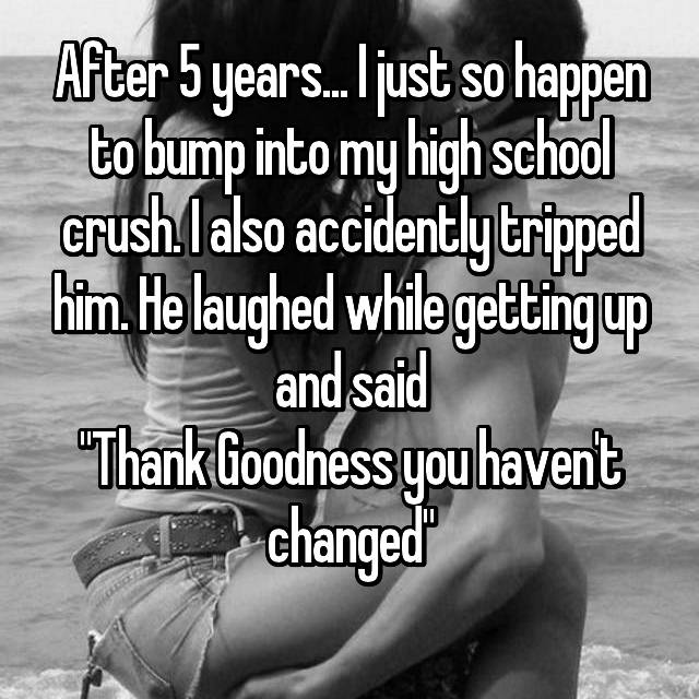 """After 5 years... I just so happen to bump into my high school crush. I also accidently tripped him. He laughed while getting up and said """"Thank Goodness you haven't changed"""""""