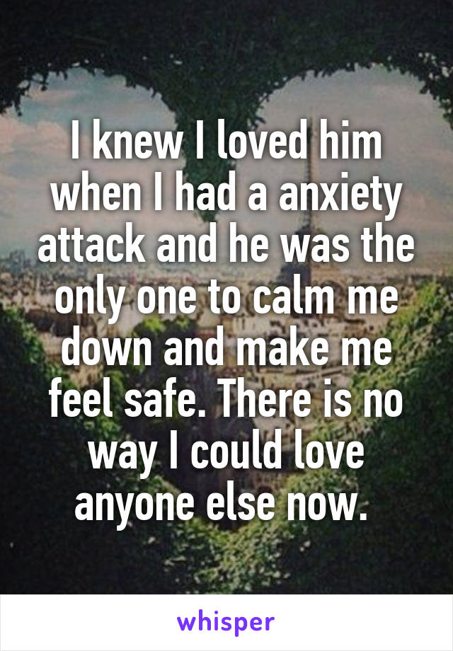 I knew I loved him when I had a anxiety attack and he was the only one to calm me down and make me feel safe. There is no way I could love anyone else now.