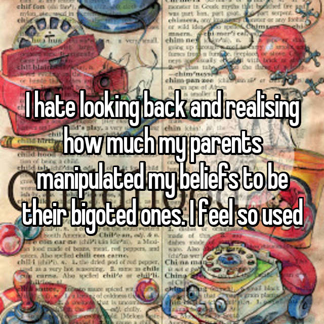 I hate looking back and realising how much my parents manipulated my beliefs to be their bigoted ones. I feel so used