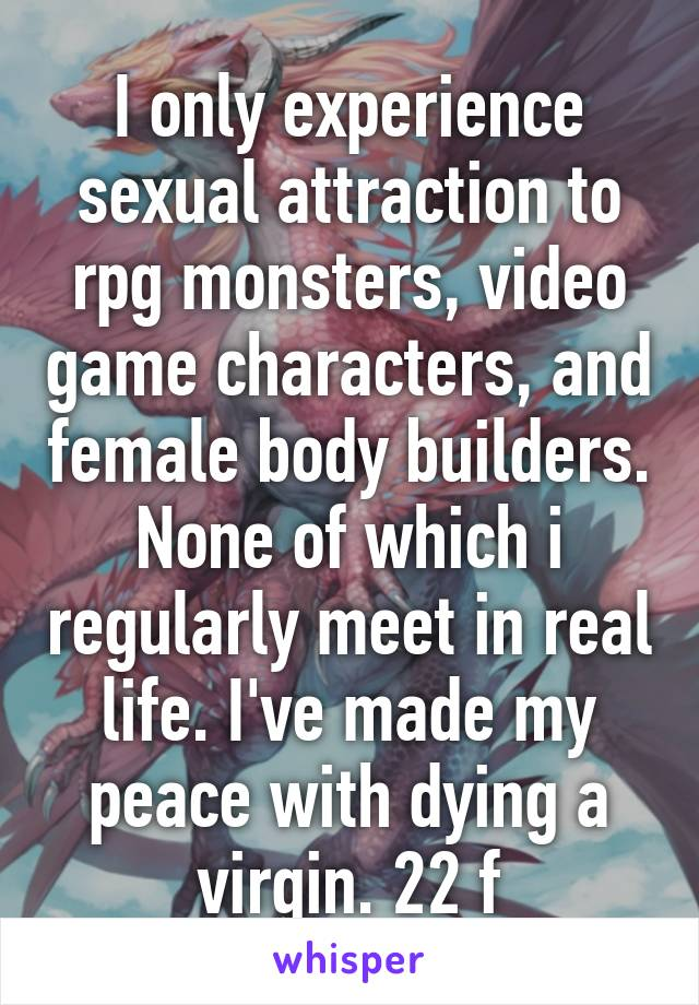 I only experience sexual attraction to rpg monsters, video game characters,  and female body builders.