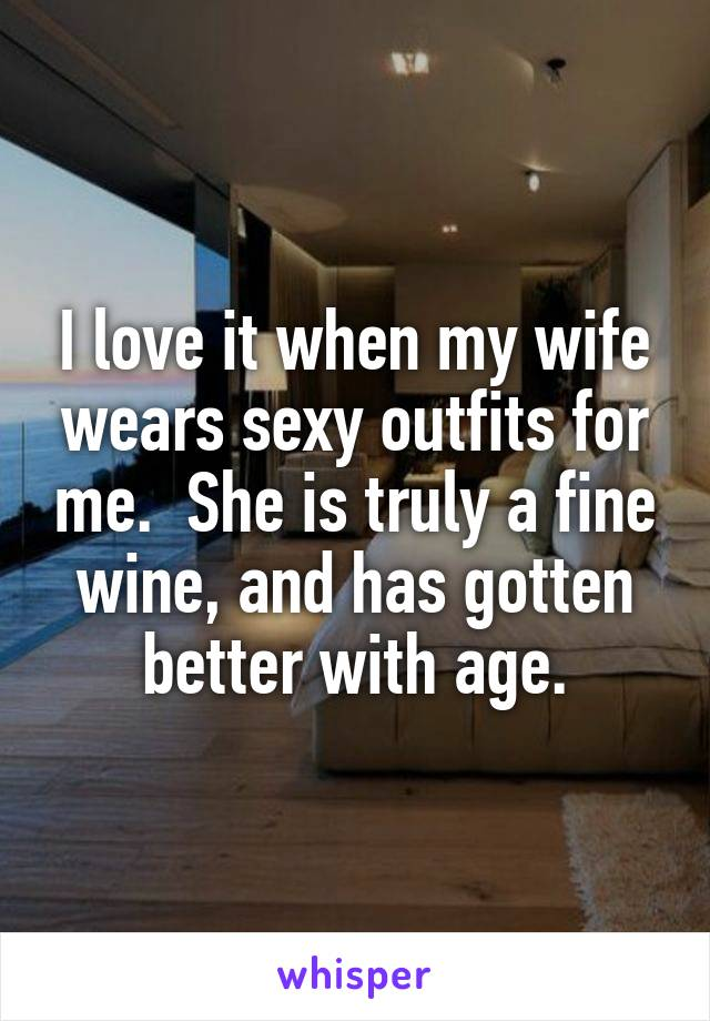 I love it when my wife wears sexy outfits for me.  She is truly a fine wine, and has gotten better with age.