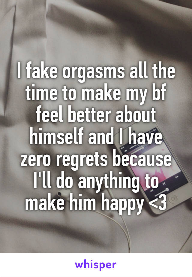 I fake orgasms all the time to make my bf feel better about himself and I have zero regrets because I'll do anything to make him happy <3