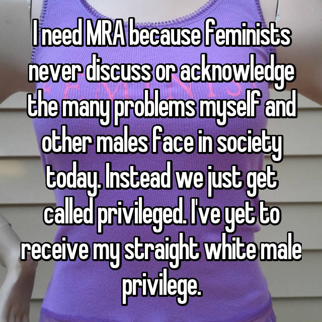 I need MRA because feminists never discuss or acknowledge the many problems myself and other males face in society today. Instead we just get called privileged. I've yet to receive my straight white male privilege.