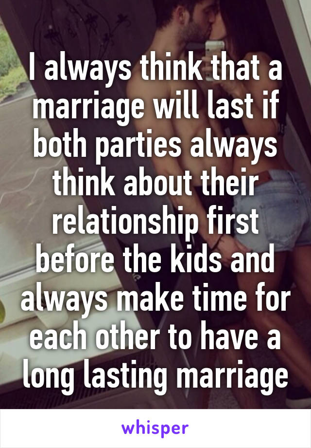 I always think that a marriage will last if both parties ...