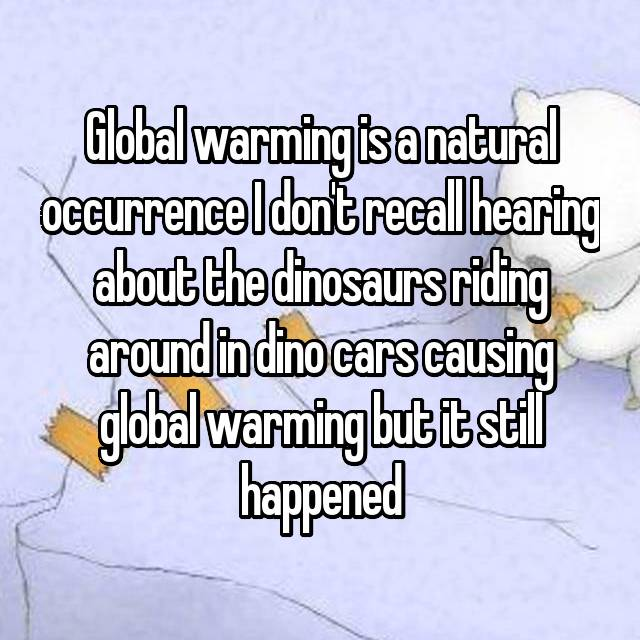 Global warming is a natural occurrence I don't recall hearing about the dinosaurs riding around in dino cars causing global warming but it still happened