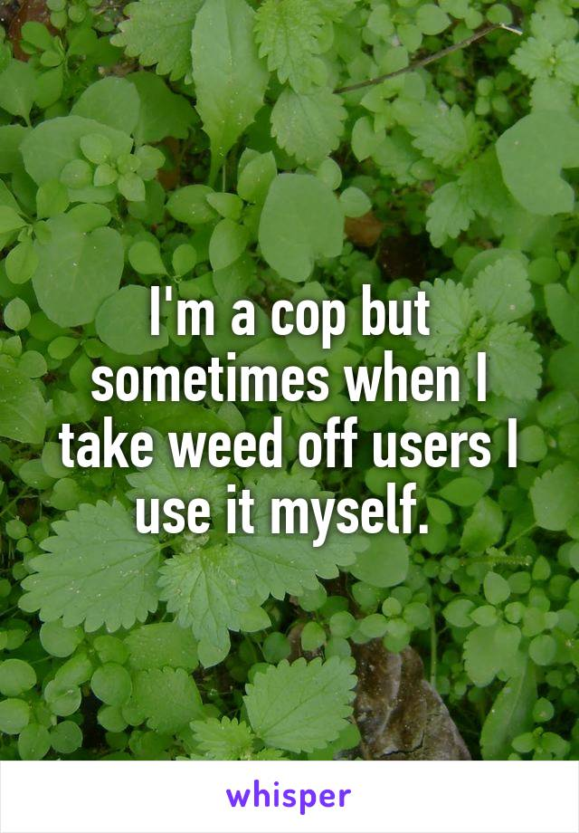 I'm a cop but sometimes when I take weed off users I use it myself.