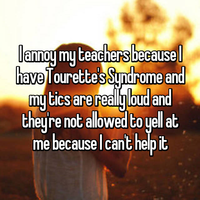 I annoy my teachers because I have Tourette's Syndrome and my tics are really loud and they're not allowed to yell at me because I can't help it