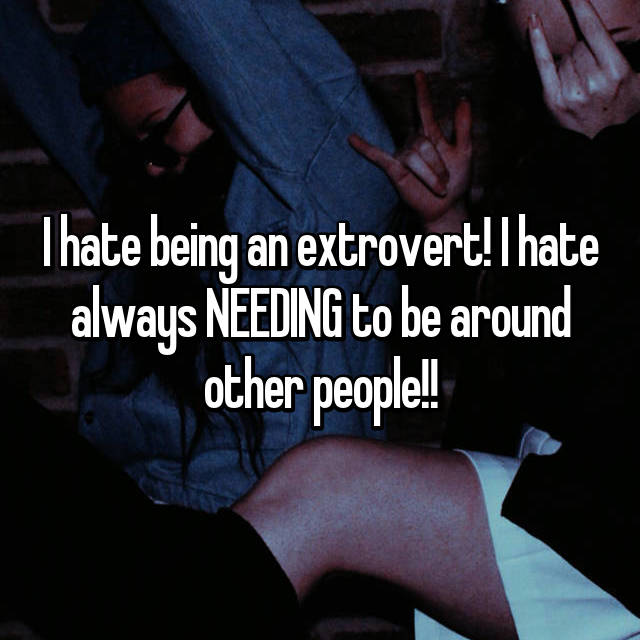 I hate being an extrovert! I hate always NEEDING to be around other people!!
