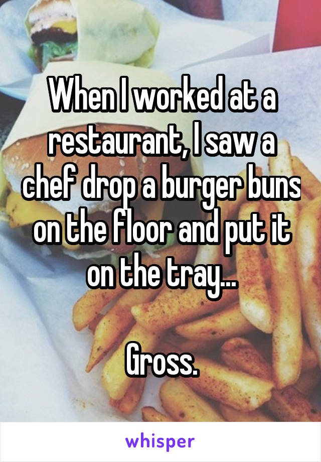 When I worked at a restaurant, I saw a chef drop a burger buns on the floor and put it on the tray...  Gross.