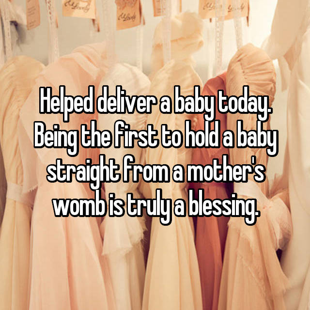 Helped deliver a baby today. Being the first to hold a baby straight from a mother's womb is truly a blessing.