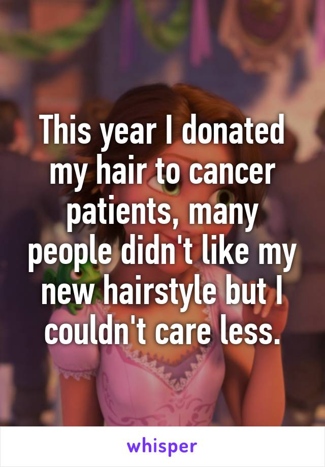 This year I donated my hair to cancer patients, many people didn't like my new hairstyle but I couldn't care less.
