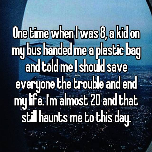 One time when I was 8, a kid on my bus handed me a plastic bag and told me I should save everyone the trouble and end my life. I'm almost 20 and that still haunts me to this day.