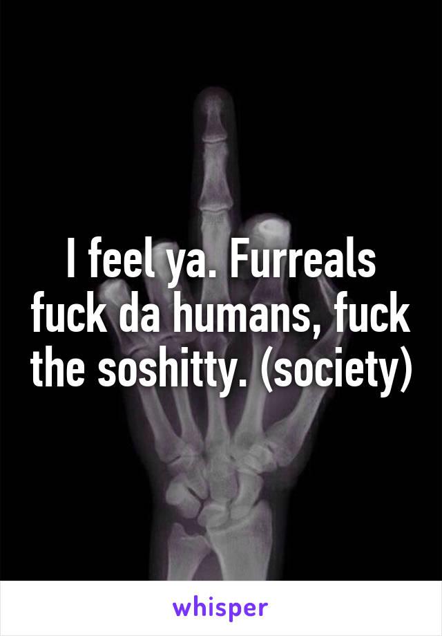 Furreals fuck da humans, fuck the soshitty. (society)
