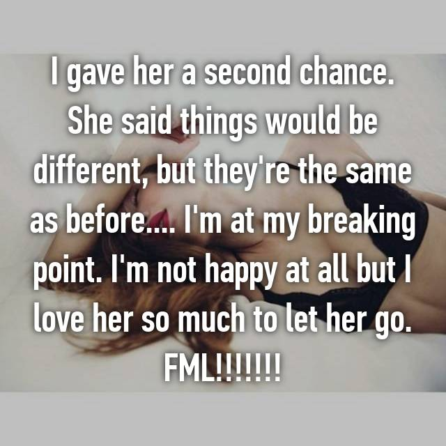 I gave her a second chance. She said things would be different, but they're the same as before.... I'm at my breaking point. I'm not happy at all but I love her so much to let her go. FML!!!!!!!