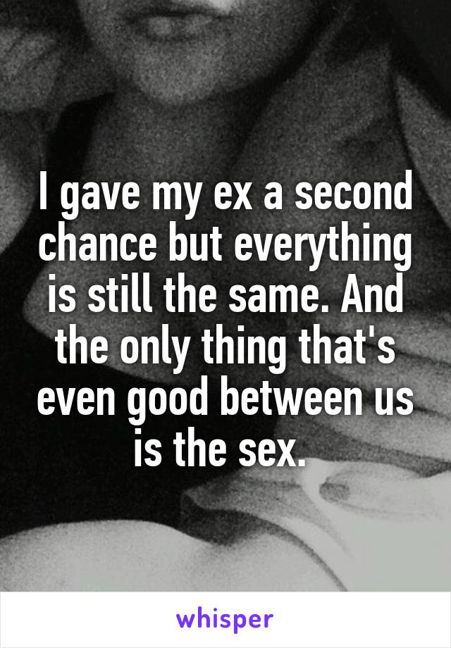 I gave my ex a second chance but everything is still the same. And the only thing that's even good between us is the sex.