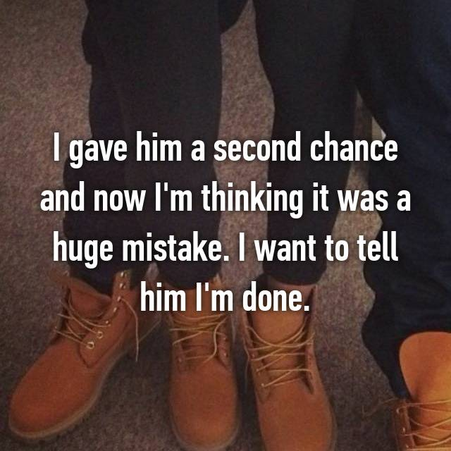 I gave him a second chance and now I'm thinking it was a huge mistake. I want to tell him I'm done.