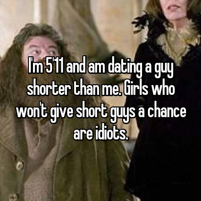 I'm 5'11 and am dating a guy shorter than me. Girls who won't give short guys a chance are idiots.