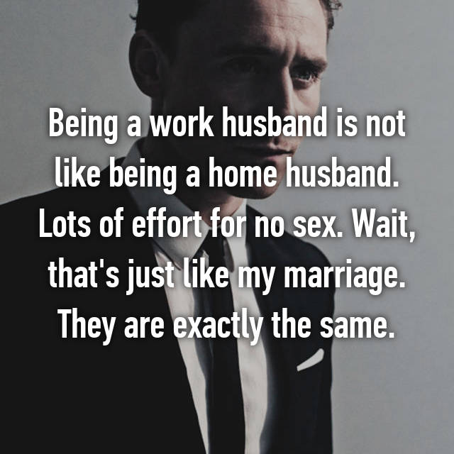Being a work husband is not like being a home husband. Lots of effort for no sex. Wait, that's just like my marriage. They are exactly the same.
