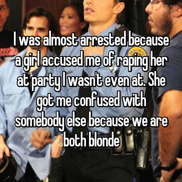 I was almost arrested because a girl accused me of raping her at party I wasn't even at. She got me confused with somebody else because we are both blonde