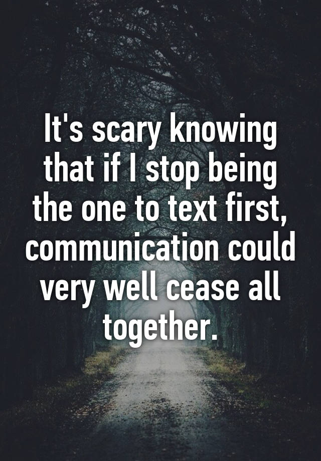 It's scary knowing that if I stop being the one to text first