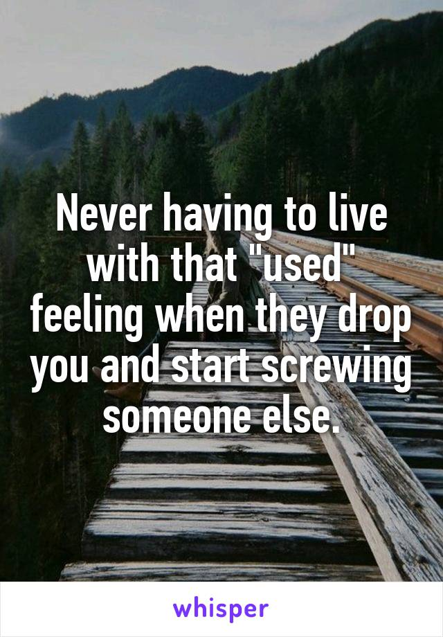 """Never having to live with that """"used"""" feeling when they drop you and start screwing someone else."""