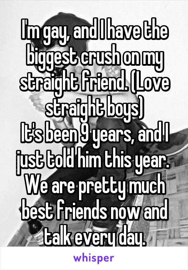 I'm gay, and I have the biggest crush on my straight friend. (Love straight boys) It's been 9 years, and I just told him this year.  We are pretty much best friends now and talk every day.