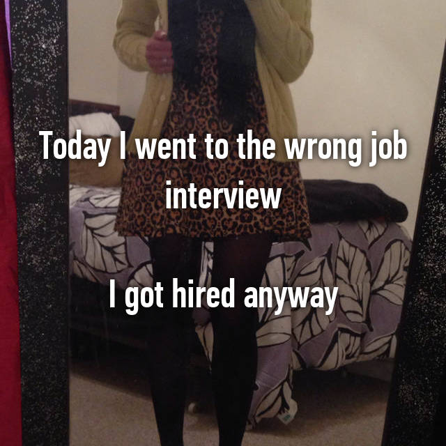 Today I went to the wrong job interview  I got hired anyway