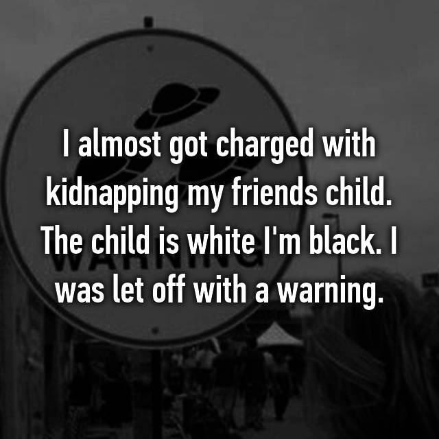 I almost got charged with kidnapping my friends child. The child is white I'm black. I was let off with a warning.