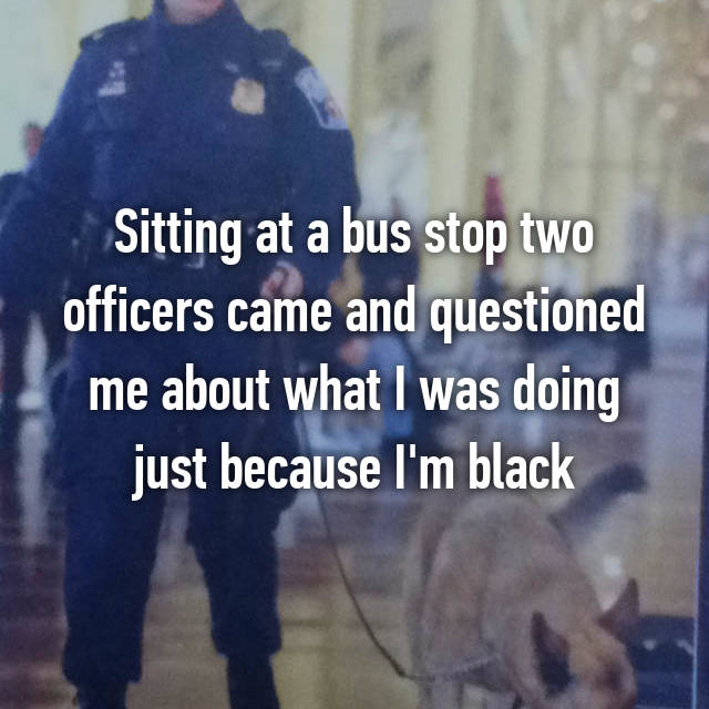 Sitting at a bus stop two officers came and questioned me about what I was doing just because I'm black