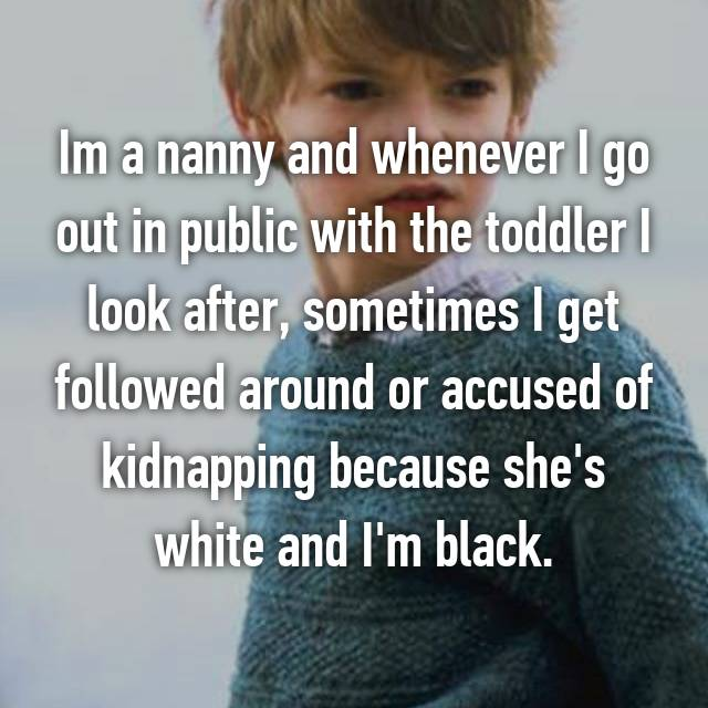 Im a nanny and whenever I go out in public with the toddler I look after, sometimes I get followed around or accused of kidnapping because she's white and I'm black.