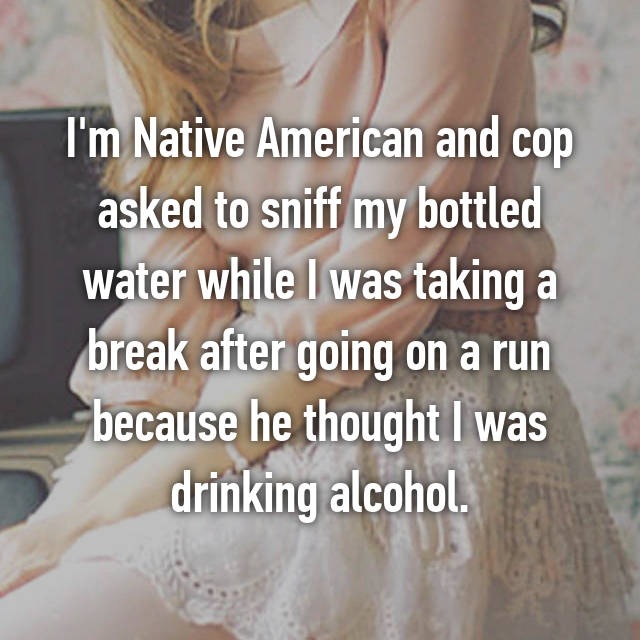 I'm Native American and cop asked to sniff my bottled water while I was taking a break after going on a run because he thought I was drinking alcohol.