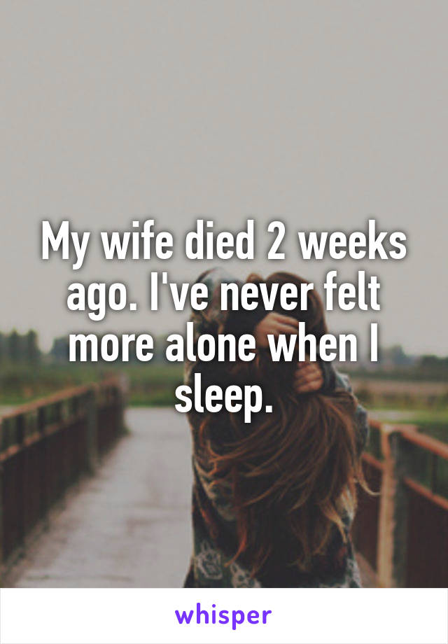 My wife died 2 weeks ago. I've never felt more alone when I sleep.