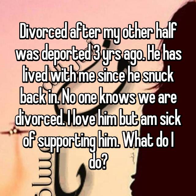 Divorced after my other half was deported 3 yrs ago. He has lived with me since he snuck back in. No one knows we are divorced. I love him but am sick of supporting him. What do I do?