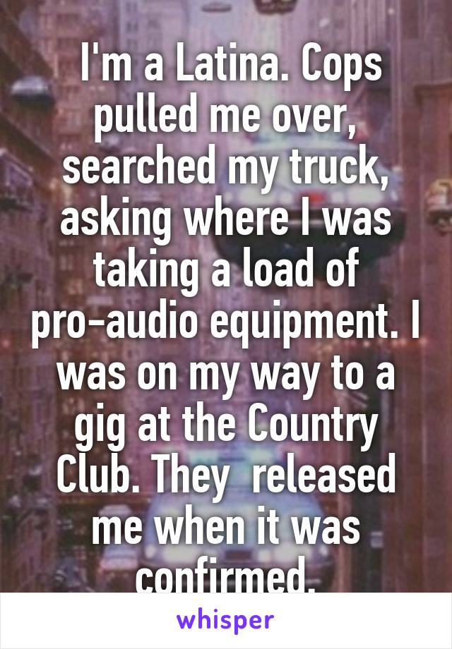 I'm a Latina. Cops pulled me over, searched my truck, asking where I was taking a load of pro-audio equipment. I was on my way to a gig at the Country Club. They  released me when it was confirmed.