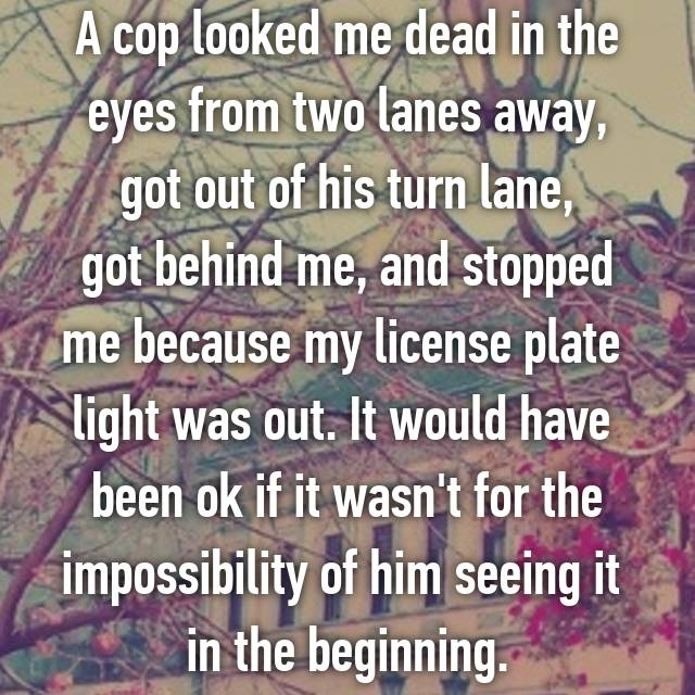 A cop looked me dead in the eyes from two lanes away, got out of his turn lane, got behind me, and stopped me because my license plate  light was out. It would have  been ok if it wasn't for the impossibility of him seeing it  in the beginning.