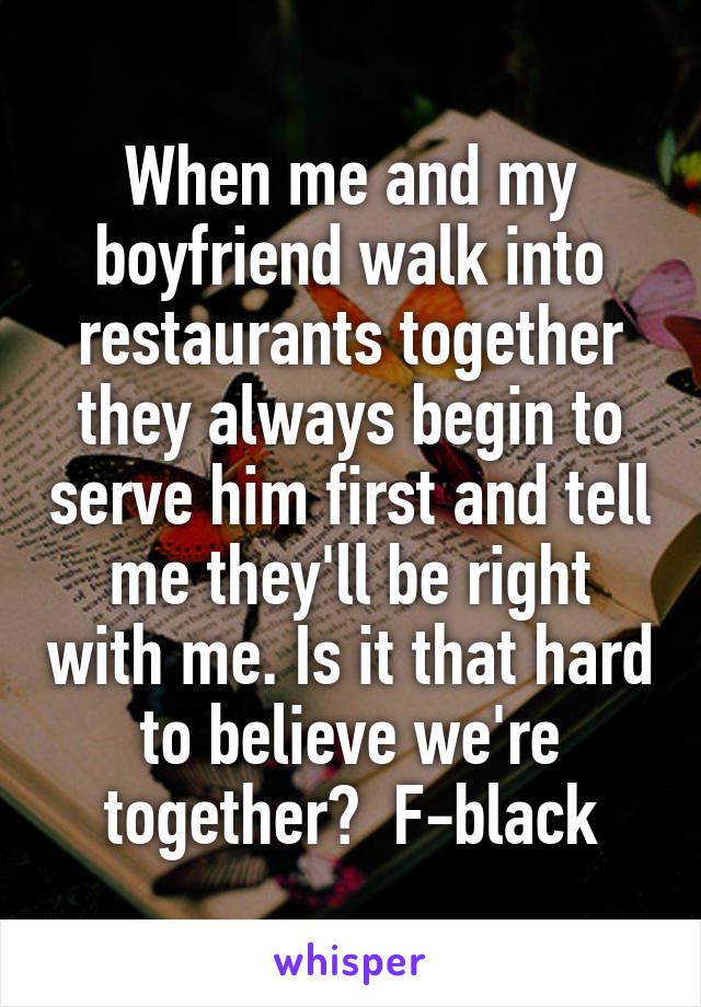 When me and my boyfriend walk into restaurants together they always begin to serve him first and tell me they'll be right with me. Is it that hard to believe we're together?  F-black