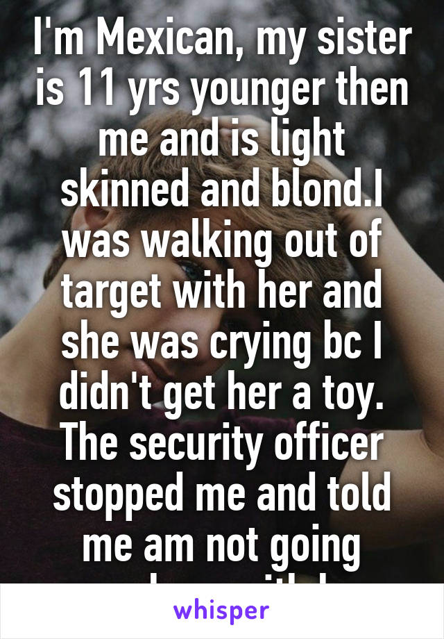 I'm Mexican, my sister is 11 yrs younger then me and is light skinned and blond.I was walking out of target with her and she was crying bc I didn't get her a toy. The security officer stopped me and told me am not going anywhere with her.