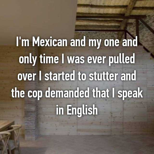 I'm Mexican and my one and only time I was ever pulled over I started to stutter and the cop demanded that I speak in English😂