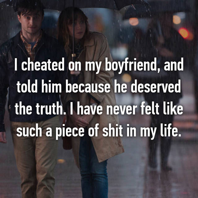 I cheated on my boyfriend, and told him because he deserved the truth. I have never felt like such a piece of shit in my life.