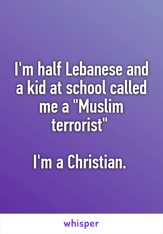 "I'm half Lebanese and a kid at school called me a ""Muslim terrorist""   I'm a Christian."