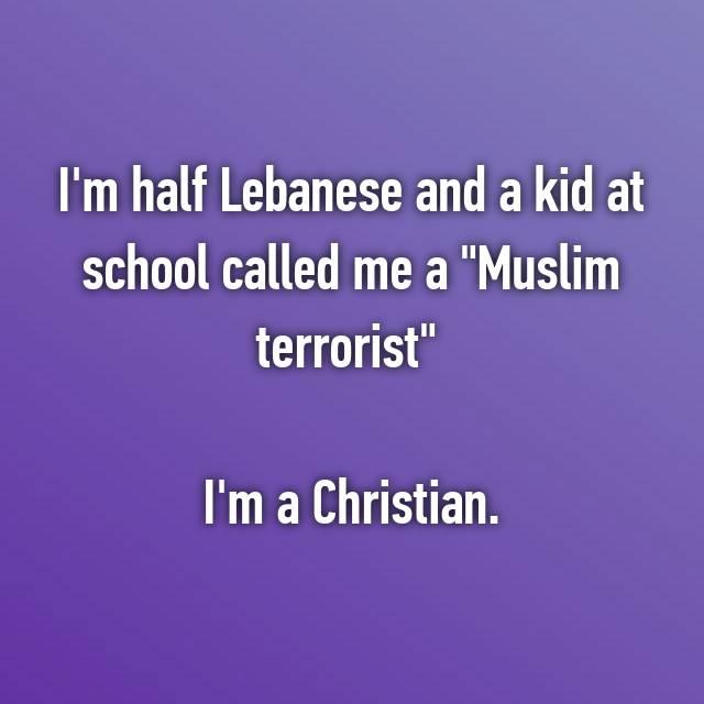 "I'm half Lebanese and a kid at school called me a ""Muslim terrorist""   I'm a Christian."