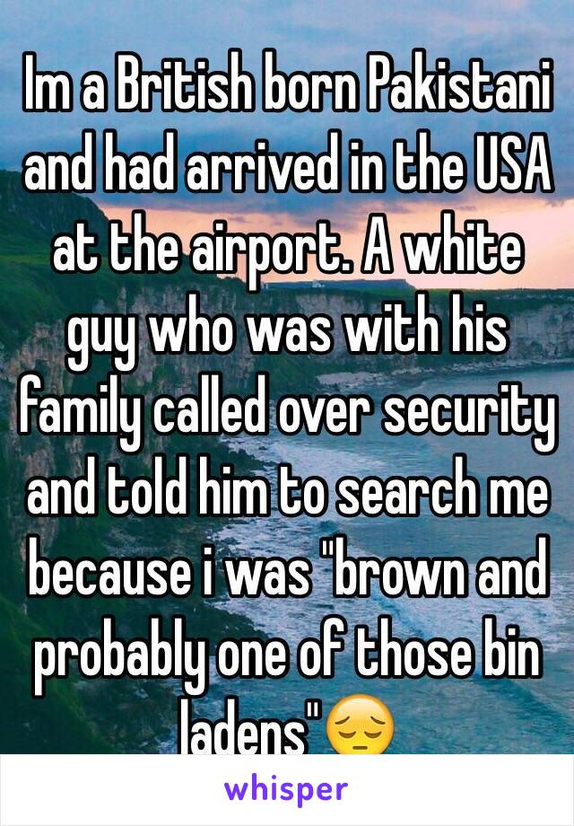 "Im a British born Pakistani and had arrived in the USA at the airport. A white guy who was with his family called over security and told him to search me because i was ""brown and probably one of those bin ladens""😔"