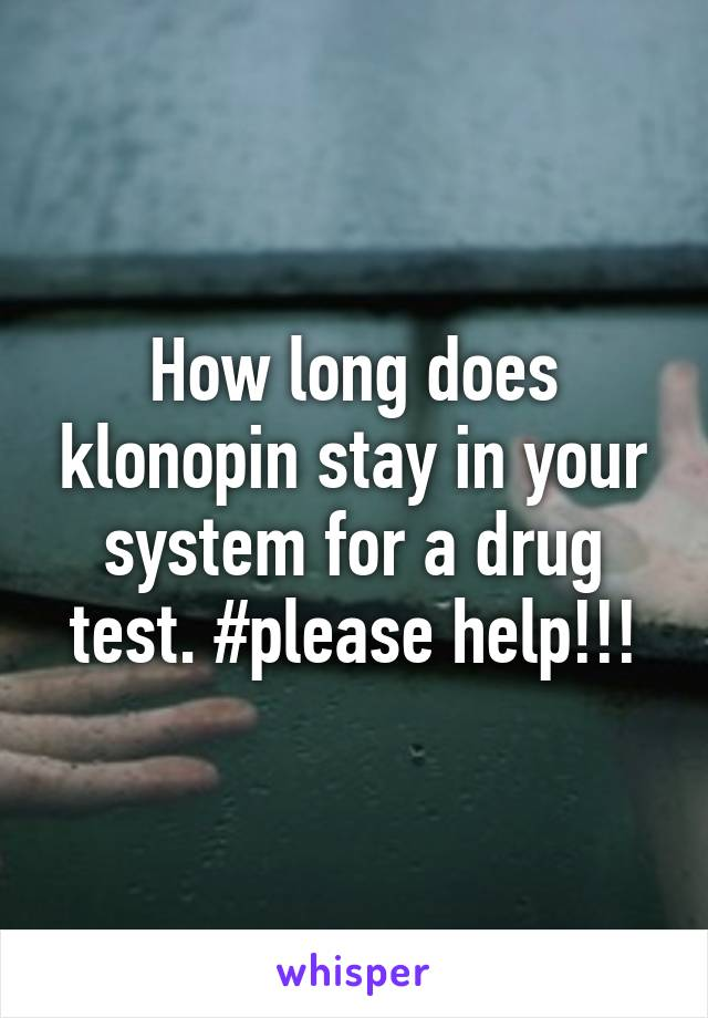 How Long Does Klonopin Stay In Your System For A Drug Test Please