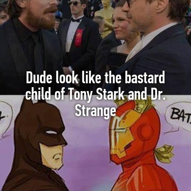 Dude Look Like The Bastard Child Of Tony Stark And Dr Strange Stephen is humble, tony is tony. whisper