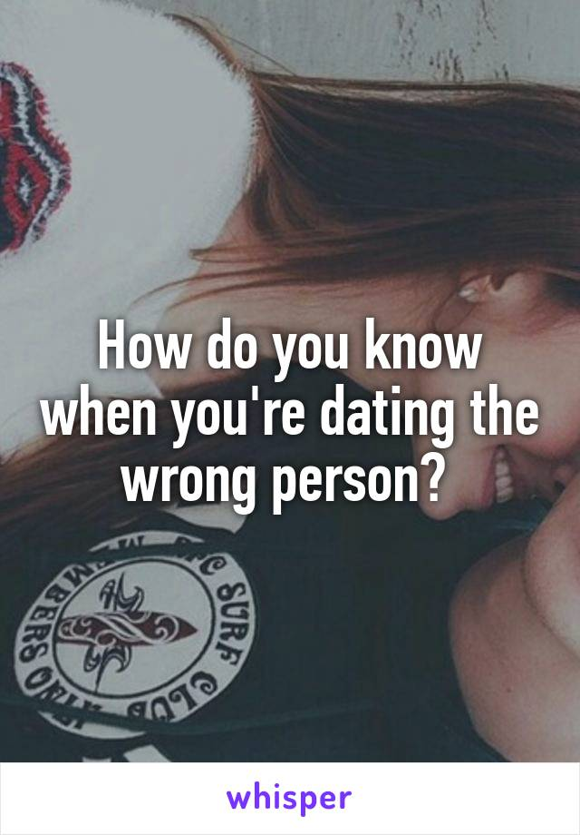 How do you know youre dating the wrong person