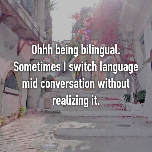 Ohhh being bilingual. Sometimes I switch language mid conversation without realizing it.